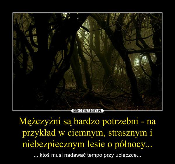 Mężczyźni są bardzo potrzebni - na przykład w ciemnym, strasznym i niebezpiecznym lesie o północy... – ... ktoś musi nadawać tempo przy ucieczce...