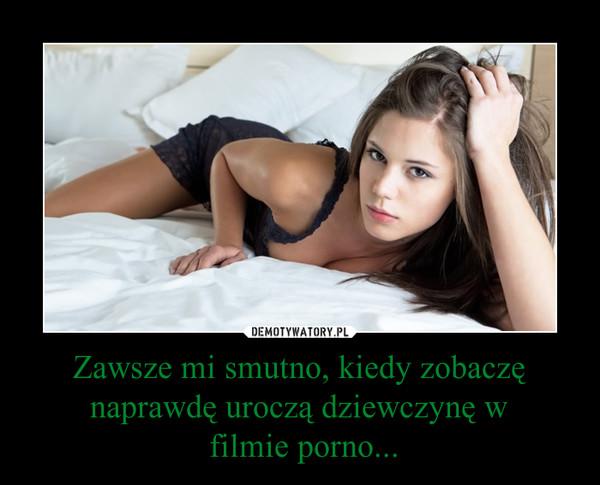 Zawsze mi smutno, kiedy zobaczę naprawdę uroczą dziewczynę w filmie porno... –