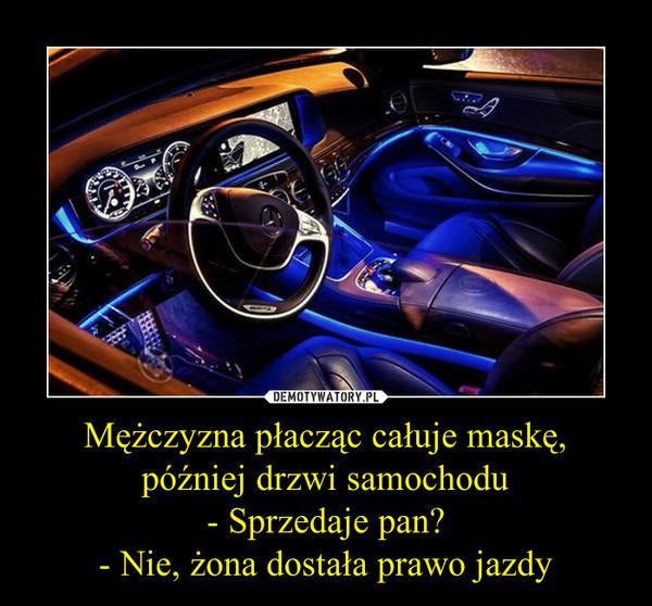 Mężczyzna płacząc całuje maskę, później drzwi samochodu- Sprzedaje pan?- Nie, żona dostała prawo jazdy –