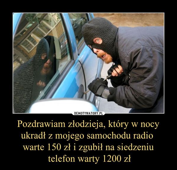 Pozdrawiam złodzieja, który w nocy ukradł z mojego samochodu radio warte 150 zł i zgubił na siedzeniu telefon warty 1200 zł –