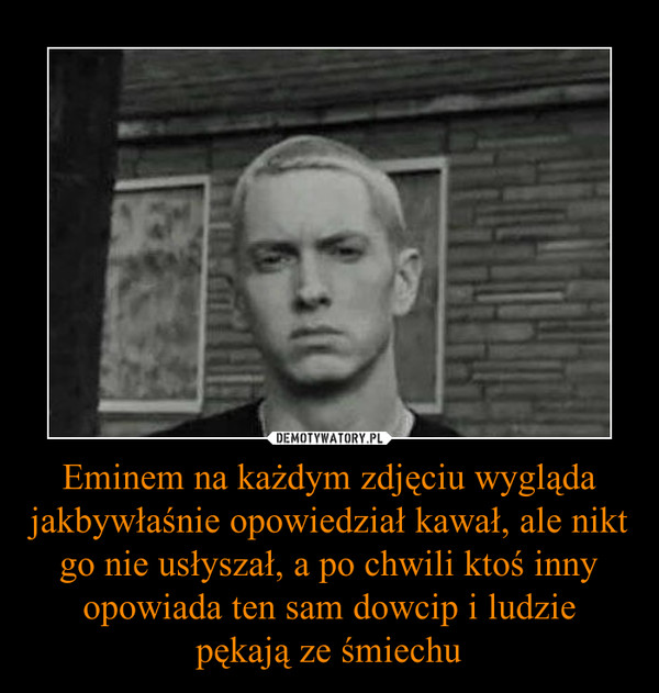 Eminem na każdym zdjęciu wygląda jakbywłaśnie opowiedział kawał, ale nikt go nie usłyszał, a po chwili ktoś inny opowiada ten sam dowcip i ludzie pękają ze śmiechu –