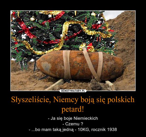 Słyszeliście, Niemcy boją się polskich petard! – - Ja się boje Niemieckich- Czemu ?- ...bo mam taką jedną - 10KG, rocznik 1938