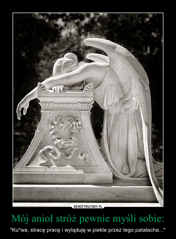 """Mój anioł stróż pewnie myśli sobie: – """"Ku*wa, stracę pracę i wyląduję w piekle przez tego patałacha..."""""""