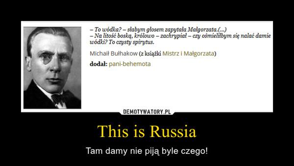 This is Russia – Tam damy nie piją byle czego!