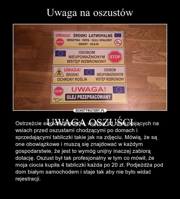 UWAGA OSZUŚCI – Ostrzeżcie swoich dziadków, wujków itd mieszkających na wsiach przed oszustami chodzącymi po domach i sprzedającymi tabliczki takie jak na zdjęciu. Mówią, że są one obowiązkowe i muszą się znajdować w każdym gospodarstwie, że jest to wymóg unijny inaczej zabiorą dotację. Oszust był tak profesjonalny w tym co mówił, że moja ciocia kupiła 4 tabliczki każda po 20 zł. Podjeżdża pod dom białym samochodem i staje tak aby nie było widać rejestracji.