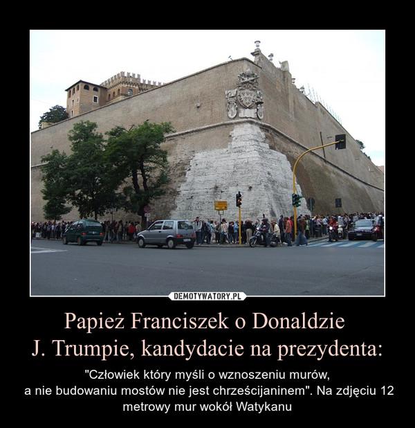 """Papież Franciszek o Donaldzie J. Trumpie, kandydacie na prezydenta: – """"Człowiek który myśli o wznoszeniu murów, a nie budowaniu mostów nie jest chrześcijaninem"""". Na zdjęciu 12 metrowy mur wokół Watykanu"""
