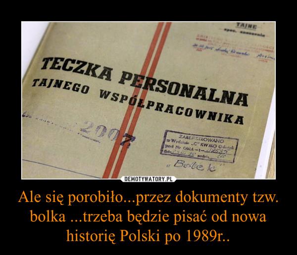 Ale się porobiło...przez dokumenty tzw. bolka ...trzeba będzie pisać od nowa historię Polski po 1989r.. –