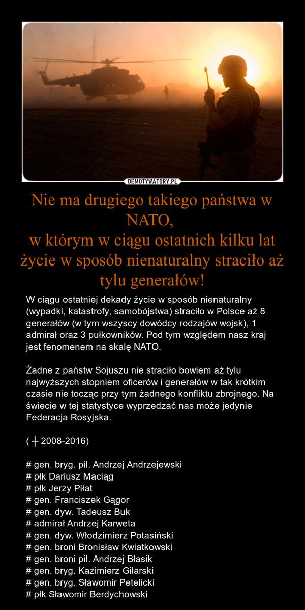Nie ma drugiego takiego państwa w NATO, w którym w ciągu ostatnich kilku lat życie w sposób nienaturalny straciło aż tylu generałów! – W ciągu ostatniej dekady życie w sposób nienaturalny (wypadki, katastrofy, samobójstwa) straciło w Polsce aż 8 generałów (w tym wszyscy dowódcy rodzajów wojsk), 1 admirał oraz 3 pułkowników. Pod tym względem nasz kraj jest fenomenem na skalę NATO.Żadne z państw Sojuszu nie straciło bowiem aż tylu najwyższych stopniem oficerów i generałów w tak krótkim czasie nie tocząc przy tym żadnego konfliktu zbrojnego. Na świecie w tej statystyce wyprzedzać nas może jedynie Federacja Rosyjska.( ┼ 2008-2016)# gen. bryg. pil. Andrzej Andrzejewski# płk Dariusz Maciąg# płk Jerzy Piłat# gen. Franciszek Gągor# gen. dyw. Tadeusz Buk# admirał Andrzej Karweta# gen. dyw. Włodzimierz Potasiński # gen. broni Bronisław Kwiatkowski# gen. broni pil. Andrzej Błasik# gen. bryg. Kazimierz Gilarski# gen. bryg. Sławomir Petelicki# płk Sławomir Berdychowski