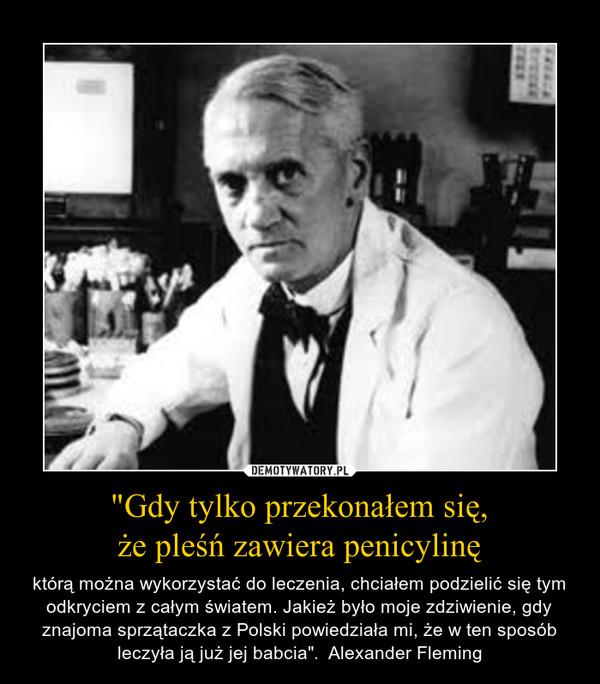 """""""Gdy tylko przekonałem się,że pleśń zawiera penicylinę – którą można wykorzystać do leczenia, chciałem podzielić się tym odkryciem z całym światem. Jakież było moje zdziwienie, gdy znajoma sprzątaczka z Polski powiedziała mi, że w ten sposób leczyła ją już jej babcia"""".  Alexander Fleming"""