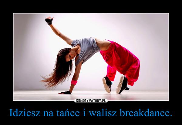 Idziesz na tańce i walisz breakdance. –