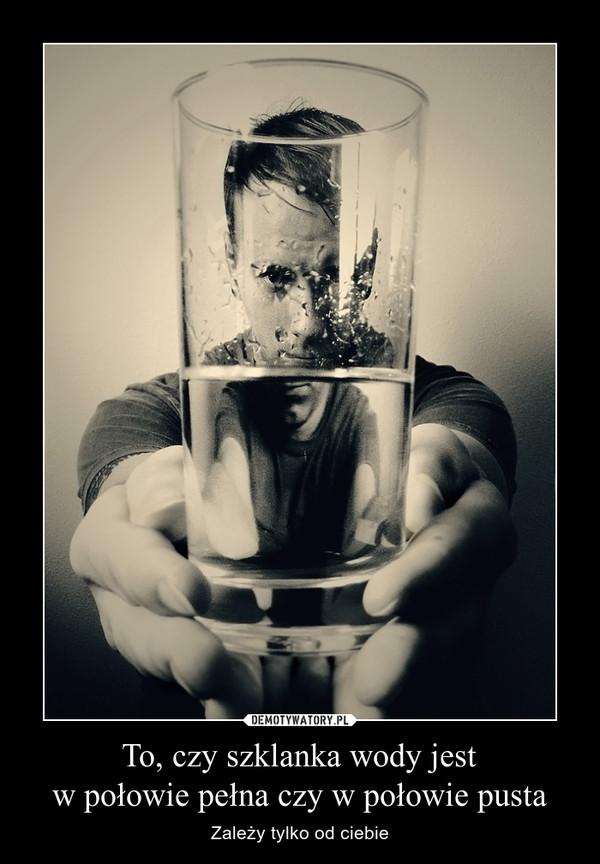 To, czy szklanka wody jestw połowie pełna czy w połowie pusta – Zależy tylko od ciebie