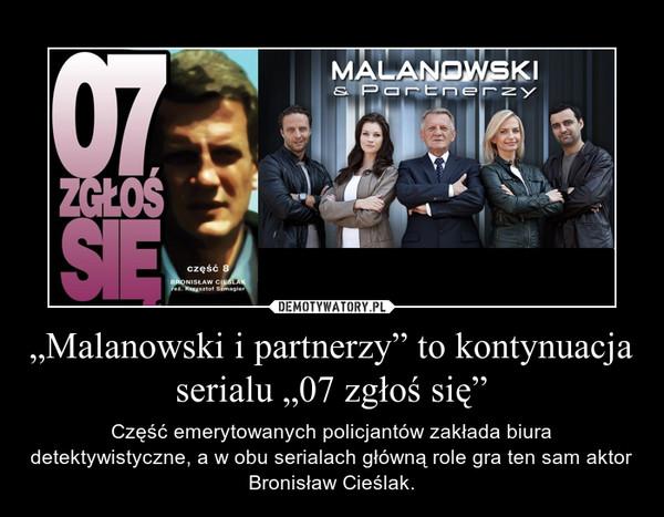 """""""Malanowski i partnerzy"""" to kontynuacja  serialu """"07 zgłoś się"""" – Część emerytowanych policjantów zakłada biura detektywistyczne, a w obu serialach główną role gra ten sam aktor Bronisław Cieślak."""