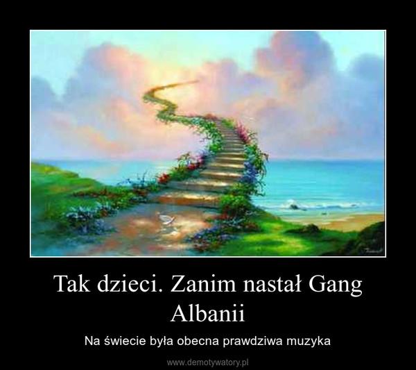 Tak dzieci. Zanim nastał Gang Albanii – Na świecie była obecna prawdziwa muzyka