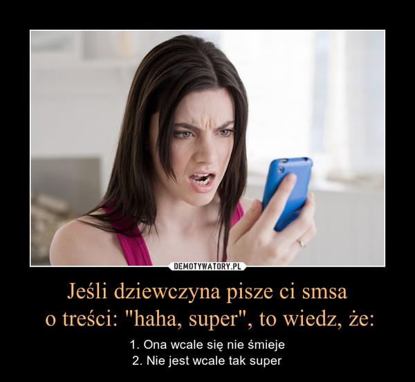 """Jeśli dziewczyna pisze ci smsa o treści: """"haha, super"""", to wiedz, że: – 1. Ona wcale się nie śmieje2. Nie jest wcale tak super"""