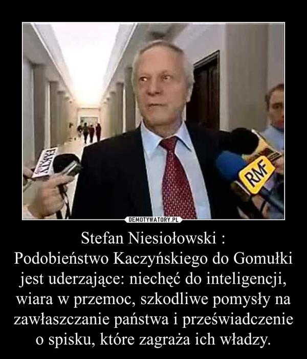 Stefan Niesiołowski :Podobieństwo Kaczyńskiego do Gomułki jest uderzające: niechęć do inteligencji, wiara w przemoc, szkodliwe pomysły na zawłaszczanie państwa i przeświadczenie o spisku, które zagraża ich władzy. –