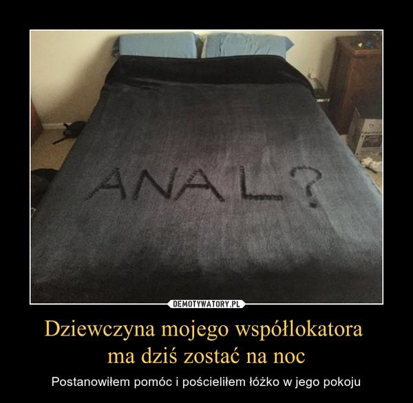 Dziewczyna mojego współlokatora ma dziś zostać na noc – Postanowiłem pomóc i pościeliłem łóżko w jego pokoju