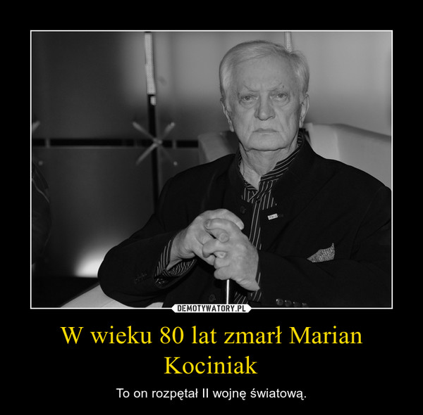 W wieku 80 lat zmarł Marian Kociniak – To on rozpętał II wojnę światową.