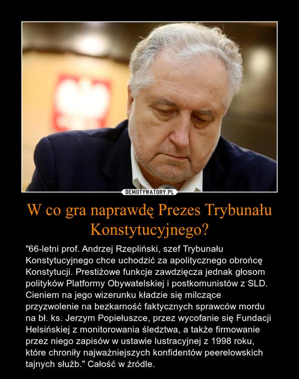 """W co gra naprawdę Prezes Trybunału Konstytucyjnego? – """"66-letni prof. Andrzej Rzepliński, szef Trybunału Konstytucyjnego chce uchodzić za apolitycznego obrońcę Konstytucji. Prestiżowe funkcje zawdzięcza jednak głosom polityków Platformy Obywatelskiej i postkomunistów z SLD. Cieniem na jego wizerunku kładzie się milczące przyzwolenie na bezkarność faktycznych sprawców mordu na bł. ks. Jerzym Popiełuszce, przez wycofanie się Fundacji Helsińskiej z monitorowania śledztwa, a także firmowanie przez niego zapisów w ustawie lustracyjnej z 1998 roku, które chroniły najważniejszych konfidentów peerelowskich tajnych służb."""" Całość w źródle."""