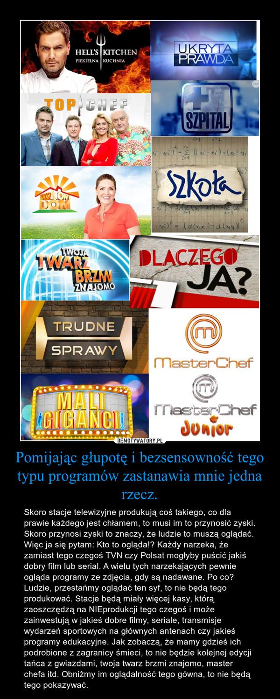 Pomijając głupotę i bezsensowność tego typu programów zastanawia mnie jedna rzecz. – Skoro stacje telewizyjne produkują coś takiego, co dla prawie każdego jest chłamem, to musi im to przynosić zyski. Skoro przynosi zyski to znaczy, że ludzie to muszą oglądać. Więc ja się pytam: Kto to ogląda!? Każdy narzeka, że zamiast tego czegoś TVN czy Polsat mogłyby puścić jakiś dobry film lub serial. A wielu tych narzekających pewnie ogląda programy ze zdjęcia, gdy są nadawane. Po co? Ludzie, przestańmy oglądać ten syf, to nie będą tego produkować. Stacje będą miały więcej kasy, którą zaoszczędzą na NIEprodukcji tego czegoś i może zainwestują w jakieś dobre filmy, seriale, transmisje wydarzeń sportowych na głównych antenach czy jakieś programy edukacyjne. Jak zobaczą, że mamy gdzieś ich podrobione z zagranicy śmieci, to nie będzie kolejnej edycji tańca z gwiazdami, twoja twarz brzmi znajomo, master chefa itd. Obniżmy im oglądalność tego gówna, to nie będą tego pokazywać.