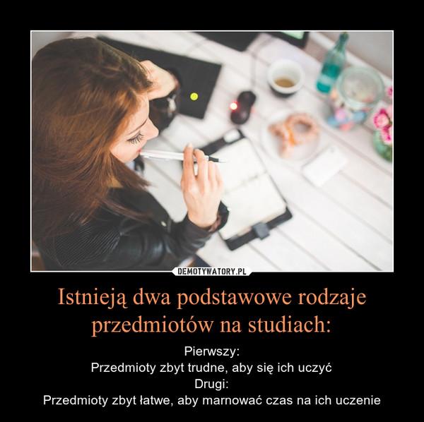 Istnieją dwa podstawowe rodzaje przedmiotów na studiach: – Pierwszy:Przedmioty zbyt trudne, aby się ich uczyćDrugi:Przedmioty zbyt łatwe, aby marnować czas na ich uczenie