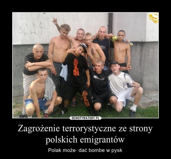 Zagrożenie terrorystyczne ze strony polskich emigrantów – Polak może  dać bombe w pysk
