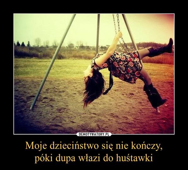 Moje dzieciństwo się nie kończy,póki dupa włazi do huśtawki –