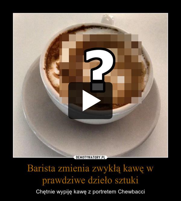 Barista zmienia zwykłą kawę w prawdziwe dzieło sztuki – Chętnie wypiję kawę z portretem Chewbacci