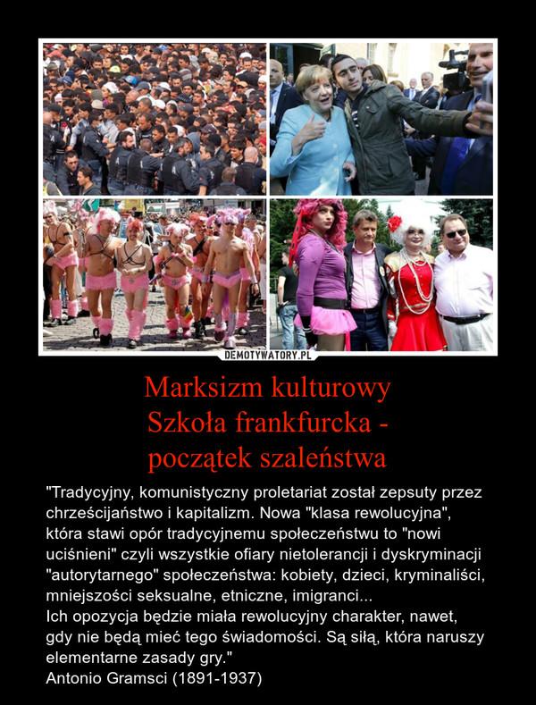 """Marksizm kulturowySzkoła frankfurcka -początek szaleństwa – """"Tradycyjny, komunistyczny proletariat został zepsuty przez chrześcijaństwo i kapitalizm. Nowa """"klasa rewolucyjna"""", która stawi opór tradycyjnemu społeczeństwu to """"nowi uciśnieni"""" czyli wszystkie ofiary nietolerancji i dyskryminacji """"autorytarnego"""" społeczeństwa: kobiety, dzieci, kryminaliści, mniejszości seksualne, etniczne, imigranci...Ich opozycja będzie miała rewolucyjny charakter, nawet, gdy nie będą mieć tego świadomości. Są siłą, która naruszy elementarne zasady gry.""""Antonio Gramsci (1891-1937)"""