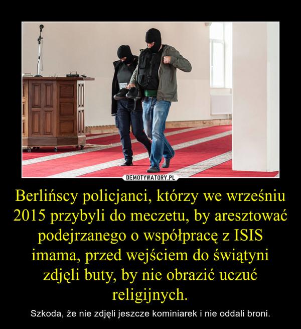 Berlińscy policjanci, którzy we wrześniu 2015 przybyli do meczetu, by aresztować podejrzanego o współpracę z ISIS imama, przed wejściem do świątyni zdjęli buty, by nie obrazić uczuć religijnych. – Szkoda, że nie zdjęli jeszcze kominiarek i nie oddali broni.
