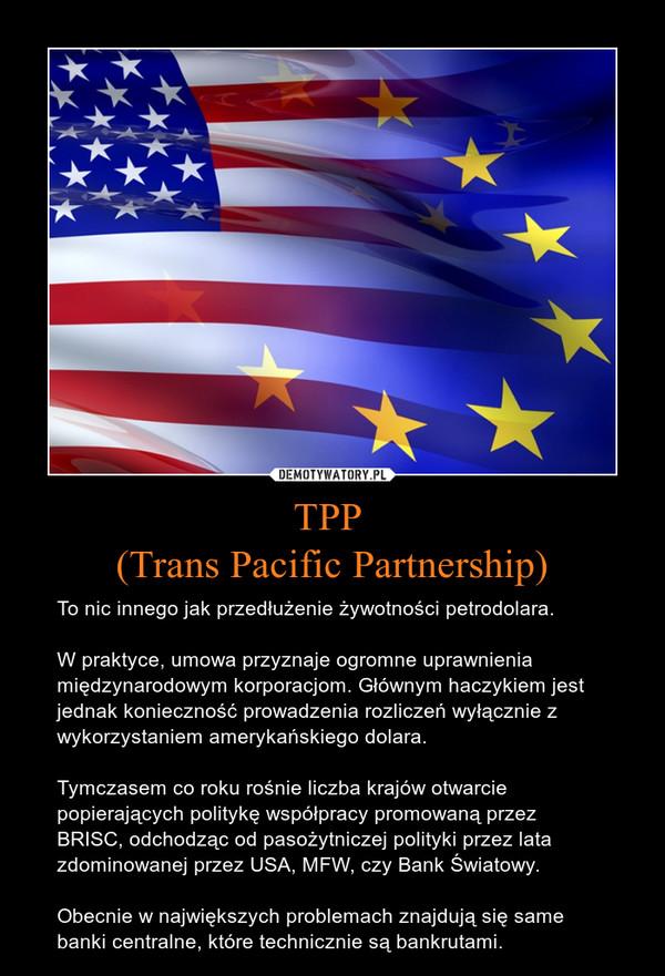TPP (Trans Pacific Partnership) – To nic innego jak przedłużenie żywotności petrodolara.W praktyce, umowa przyznaje ogromne uprawnienia międzynarodowym korporacjom. Głównym haczykiem jest jednak konieczność prowadzenia rozliczeń wyłącznie z wykorzystaniem amerykańskiego dolara.Tymczasem co roku rośnie liczba krajów otwarcie popierających politykę współpracy promowaną przez BRISC, odchodząc od pasożytniczej polityki przez lata zdominowanej przez USA, MFW, czy Bank Światowy.Obecnie w największych problemach znajdują się same banki centralne, które technicznie są bankrutami.