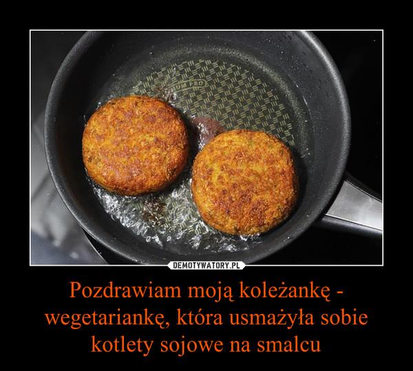 Pozdrawiam moją koleżankę - wegetariankę, która usmażyła sobie kotlety sojowe na smalcu –