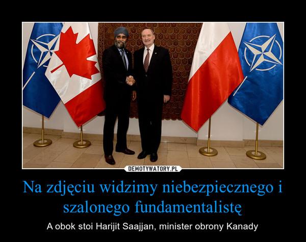 Na zdjęciu widzimy niebezpiecznego i szalonego fundamentalistę – A obok stoi Harijit Saajjan, minister obrony Kanady