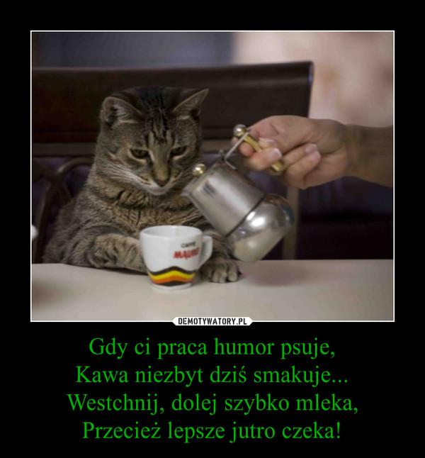 Gdy ci praca humor psuje,Kawa niezbyt dziś smakuje...Westchnij, dolej szybko mleka,Przecież lepsze jutro czeka! –