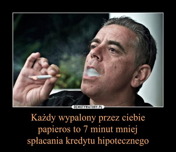 Każdy wypalony przez ciebie papieros to 7 minut mniej spłacania kredytu hipotecznego –