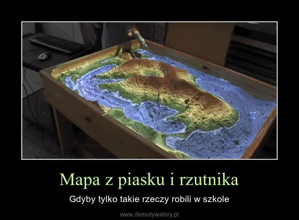 Mapa z piasku i rzutnika – Gdyby tylko takie rzeczy robili w szkole