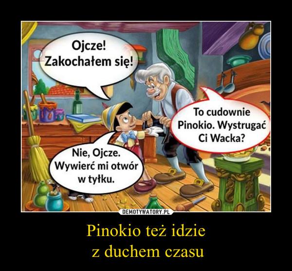 Pinokio też idzie z duchem czasu –  Ojcze! Zakochałem się!To cudownie Pinokio. Wystrugać Ci Wacka?Nie, Ojcze. Wywierć mi otwór w tyłku.
