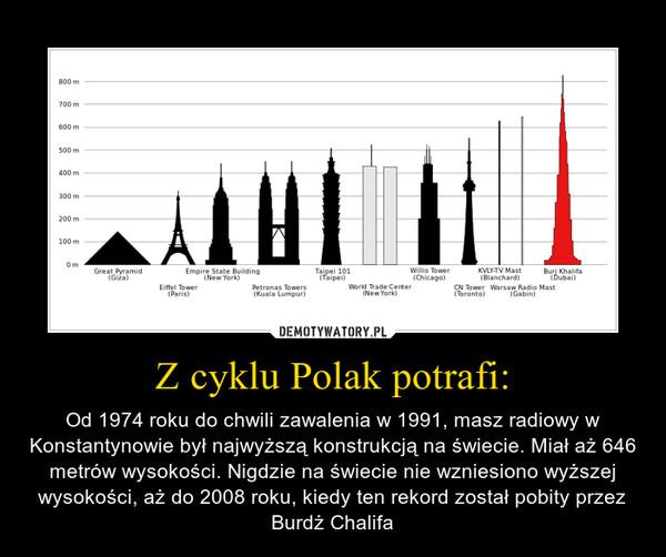 Z cyklu Polak potrafi: – Od 1974 roku do chwili zawalenia w 1991, masz radiowy w Konstantynowie był najwyższą konstrukcją na świecie. Miał aż 646 metrów wysokości. Nigdzie na świecie nie wzniesiono wyższej wysokości, aż do 2008 roku, kiedy ten rekord został pobity przez Burdż Chalifa