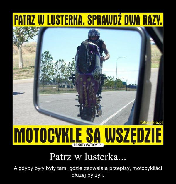 Patrz w lusterka... – A gdyby były były tam, gdzie zezwalają przepisy, motocykliści dłużej by żyli.