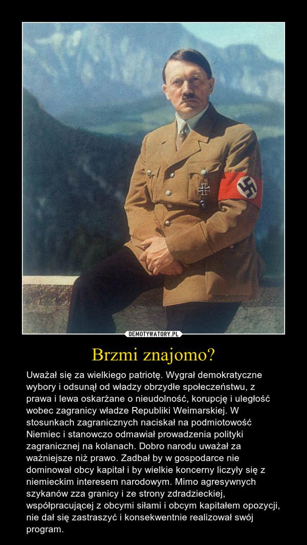 Brzmi znajomo? – Uważał się za wielkiego patriotę. Wygrał demokratyczne wybory i odsunął od władzy obrzydłe społeczeństwu, z prawa i lewa oskarżane o nieudolność, korupcję i uległość wobec zagranicy władze Republiki Weimarskiej. W stosunkach zagranicznych naciskał na podmiotowość Niemiec i stanowczo odmawiał prowadzenia polityki zagranicznej na kolanach. Dobro narodu uważał za ważniejsze niż prawo. Zadbał by w gospodarce nie dominował obcy kapitał i by wielkie koncerny liczyły się z niemieckim interesem narodowym. Mimo agresywnych szykanów zza granicy i ze strony zdradzieckiej, współpracującej z obcymi siłami i obcym kapitałem opozycji, nie dał się zastraszyć i konsekwentnie realizował swój program.