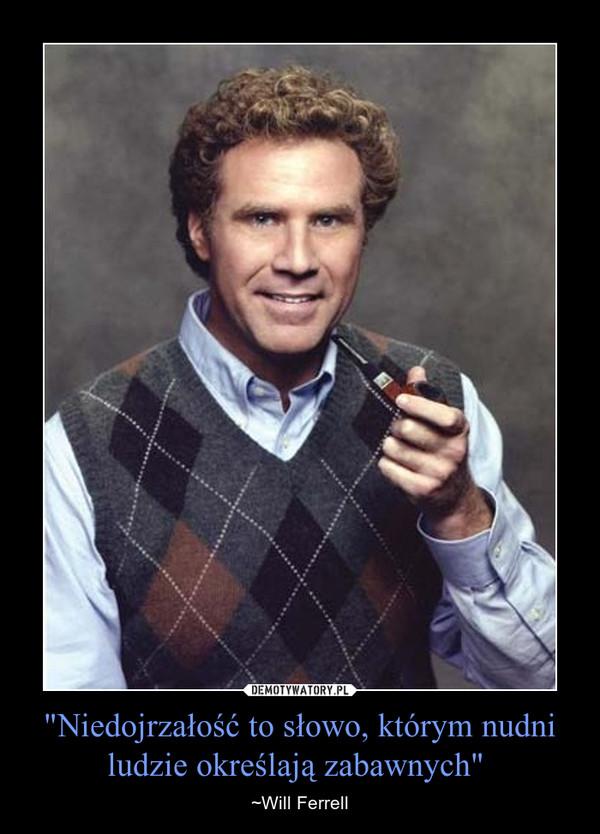 """""""Niedojrzałość to słowo, którym nudni ludzie określają zabawnych""""  – ~Will Ferrell"""