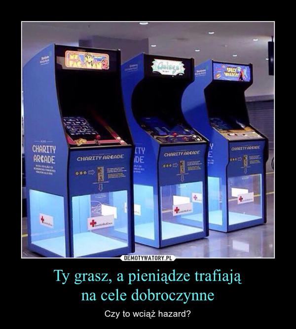 Ty grasz, a pieniądze trafiająna cele dobroczynne – Czy to wciąż hazard?