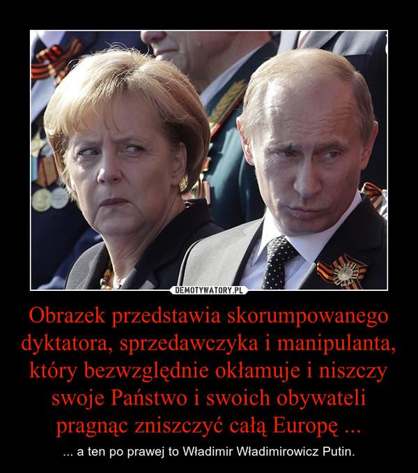 Obrazek przedstawia skorumpowanego dyktatora, sprzedawczyka i manipulanta, który bezwzględnie okłamuje i niszczy swoje Państwo i swoich obywateli pragnąc zniszczyć całą Europę ... – ... a ten po prawej to Władimir Władimirowicz Putin.
