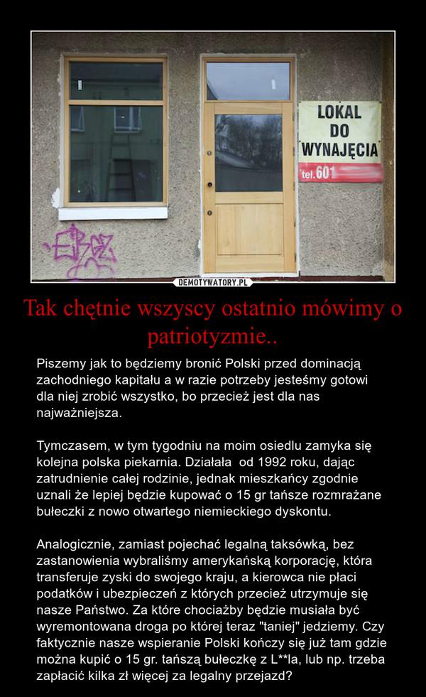 """Tak chętnie wszyscy ostatnio mówimy o patriotyzmie.. – Piszemy jak to będziemy bronić Polski przed dominacją zachodniego kapitału a w razie potrzeby jesteśmy gotowi dla niej zrobić wszystko, bo przecież jest dla nas najważniejsza.Tymczasem, w tym tygodniu na moim osiedlu zamyka się kolejna polska piekarnia. Działała  od 1992 roku, dając zatrudnienie całej rodzinie, jednak mieszkańcy zgodnie uznali że lepiej będzie kupować o 15 gr tańsze rozmrażane bułeczki z nowo otwartego niemieckiego dyskontu.Analogicznie, zamiast pojechać legalną taksówką, bez zastanowienia wybraliśmy amerykańską korporację, która transferuje zyski do swojego kraju, a kierowca nie płaci podatków i ubezpieczeń z których przecież utrzymuje się nasze Państwo. Za które chociażby będzie musiała być wyremontowana droga po której teraz """"taniej"""" jedziemy. Czy faktycznie nasze wspieranie Polski kończy się już tam gdzie można kupić o 15 gr. tańszą bułeczkę z L**la, lub np. trzeba zapłacić kilka zł więcej za legalny przejazd?"""