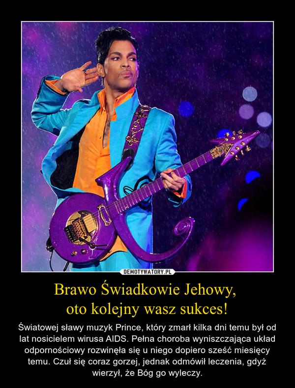 Brawo Świadkowie Jehowy, oto kolejny wasz sukces! – Światowej sławy muzyk Prince, który zmarł kilka dni temu był od lat nosicielem wirusa AIDS. Pełna choroba wyniszczająca układ odpornościowy rozwinęła się u niego dopiero sześć miesięcy temu. Czuł się coraz gorzej, jednak odmówił leczenia, gdyż wierzył, że Bóg go wyleczy.