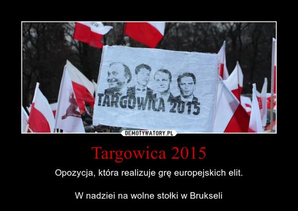 Targowica 2015 – Opozycja, która realizuje grę europejskich elit.W nadziei na wolne stołki w Brukseli