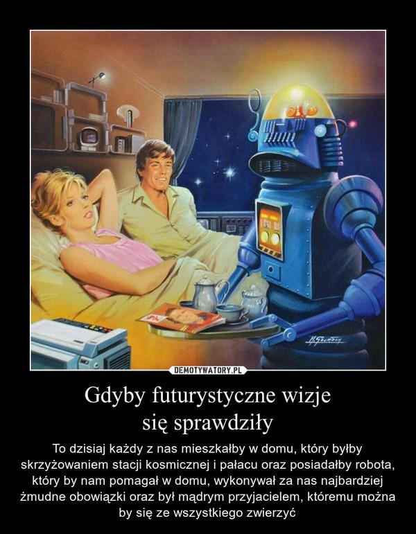 Gdyby futurystyczne wizjesię sprawdziły – To dzisiaj każdy z nas mieszkałby w domu, który byłby skrzyżowaniem stacji kosmicznej i pałacu oraz posiadałby robota, który by nam pomagał w domu, wykonywał za nas najbardziej żmudne obowiązki oraz był mądrym przyjacielem, któremu można by się ze wszystkiego zwierzyć