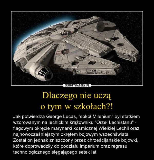 """Dlaczego nie ucząo tym w szkołach?! – Jak potwierdza George Lucas, """"sokół Milenium"""" był statkiem wzorowanym na lechickim krążowniku """"Orzeł Lechistanu"""" - flagowym okręcie marynarki kosmicznej Wielkiej Lechii oraz najnowocześniejszym okrętem bojowym wszechświata. Został on jednak zniszczony przez chrześcijańskie bojówki, które doprowadziły do podziału imperium oraz regresu technologicznego sięgającego setek lat"""
