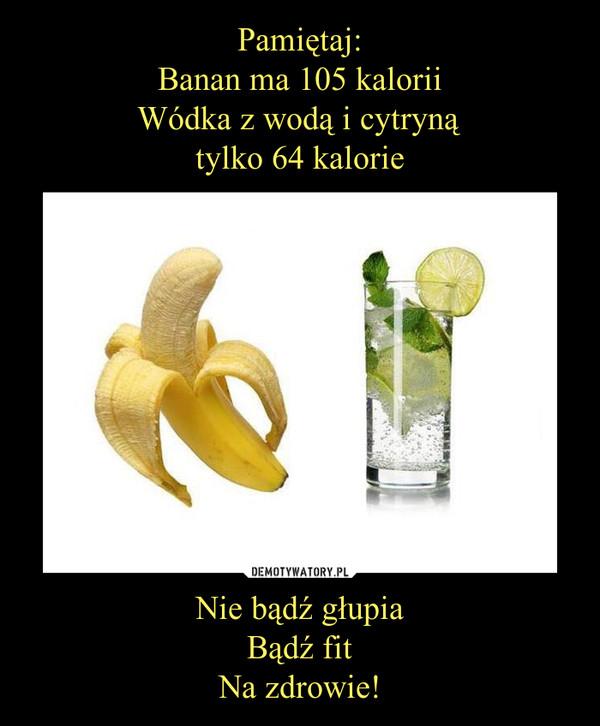 Nie bądź głupiaBądź fitNa zdrowie! –