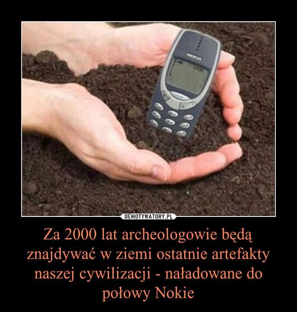 Za 2000 lat archeologowie będą znajdywać w ziemi ostatnie artefakty naszej cywilizacji - naładowane do połowy Nokie –