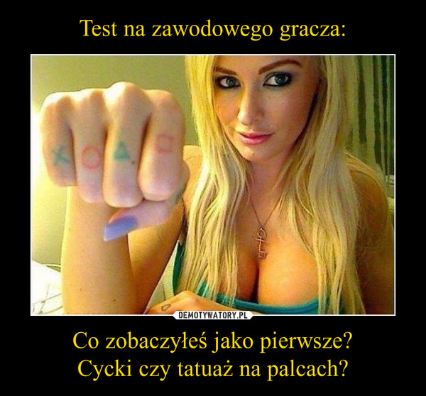 Co zobaczyłeś jako pierwsze?Cycki czy tatuaż na palcach? –